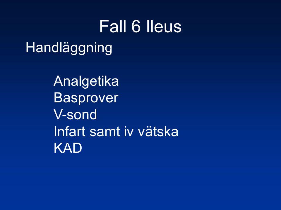 Fall 6 Ileus Handläggning Analgetika Basprover V-sond Infart samt iv vätska KAD