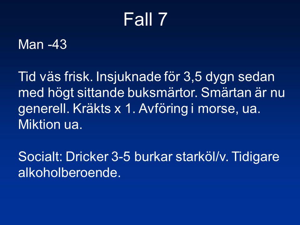 Fall 7 Man -43 Tid väs frisk. Insjuknade för 3,5 dygn sedan med högt sittande buksmärtor. Smärtan är nu generell. Kräkts x 1. Avföring i morse, ua. Mi