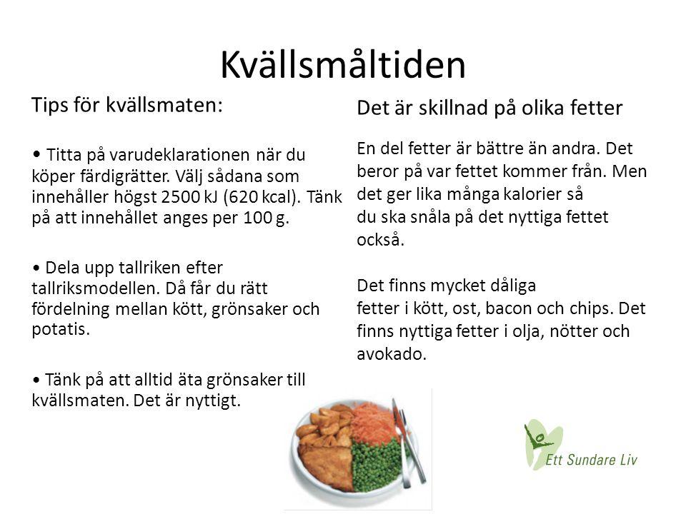 Kvällsmåltiden Tips för kvällsmaten: • Titta på varudeklarationen när du köper färdigrätter. Välj sådana som innehåller högst 2500 kJ (620 kcal). Tänk