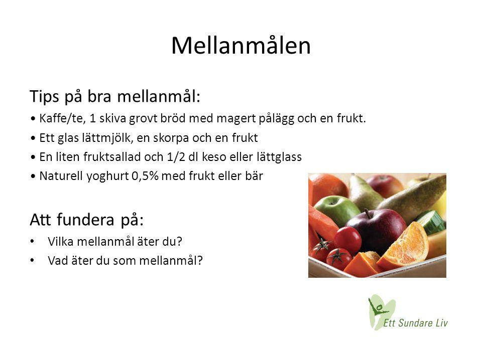 Mellanmålen Tips på bra mellanmål: • Kaffe/te, 1 skiva grovt bröd med magert pålägg och en frukt. • Ett glas lättmjölk, en skorpa och en frukt • En li