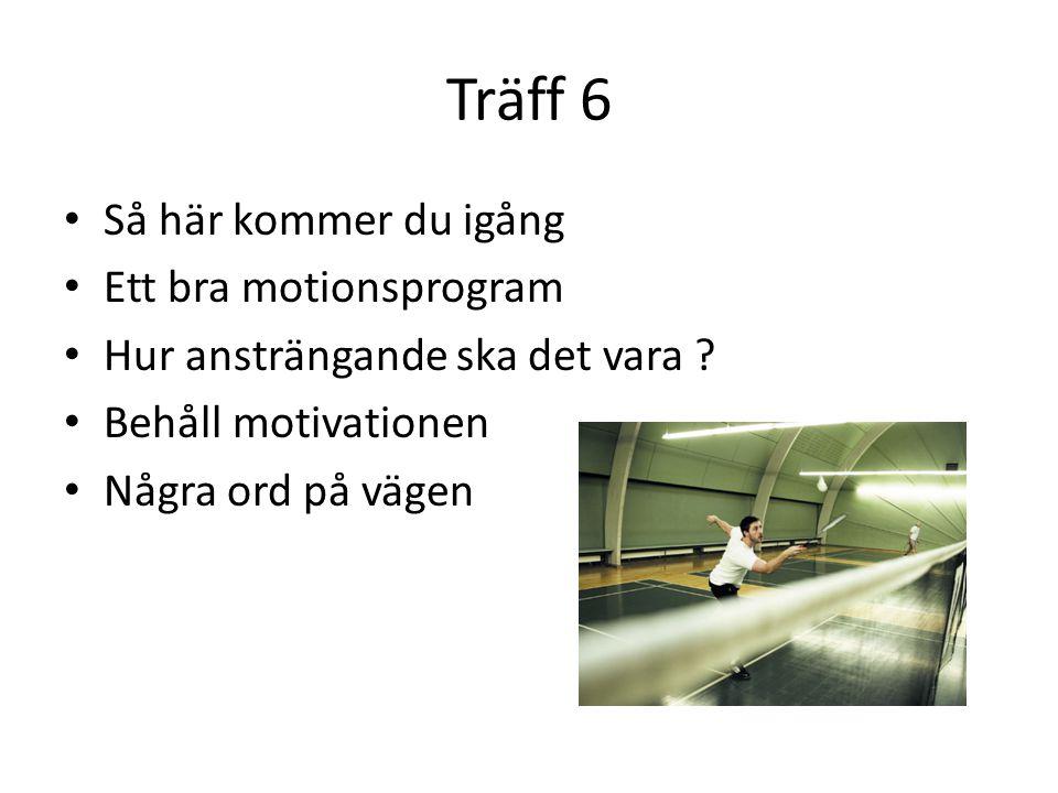 Träff 6 • Så här kommer du igång • Ett bra motionsprogram • Hur ansträngande ska det vara ? • Behåll motivationen • Några ord på vägen