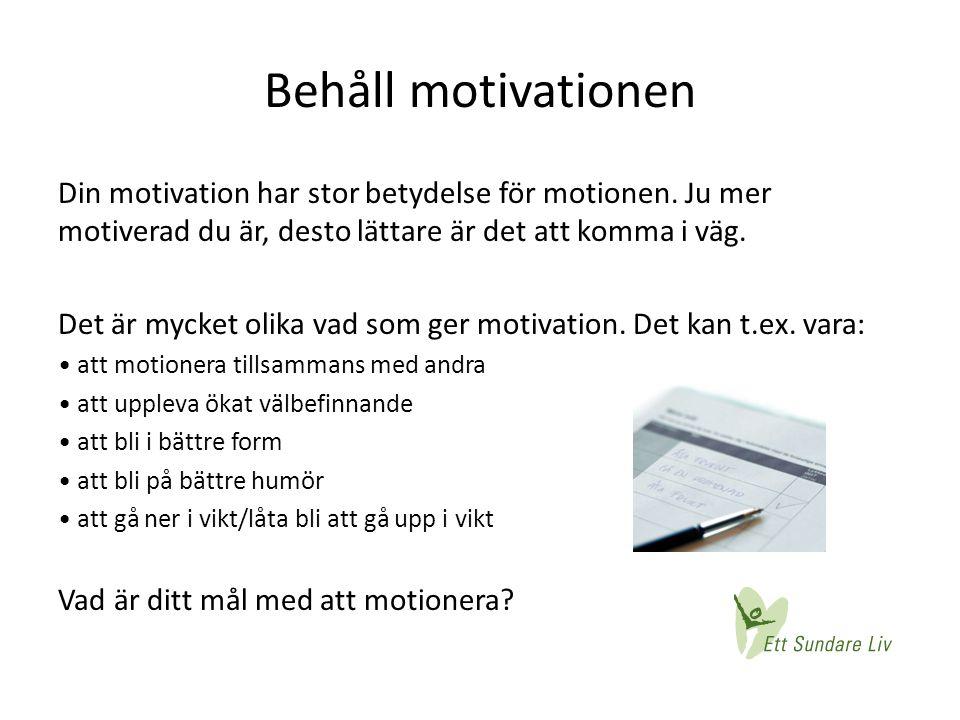 Behåll motivationen Din motivation har stor betydelse för motionen. Ju mer motiverad du är, desto lättare är det att komma i väg. Det är mycket olika