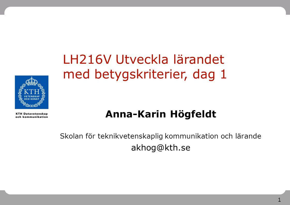 1 LH216V Utveckla lärandet med betygskriterier, dag 1 Anna-Karin Högfeldt Skolan för teknikvetenskaplig kommunikation och lärande akhog@kth.se