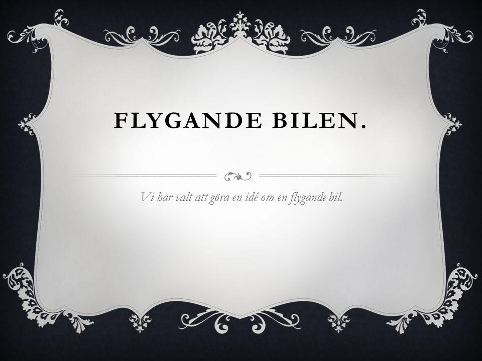 FLYGANDE BILEN. Vi har valt att göra en idé om en flygande bil.