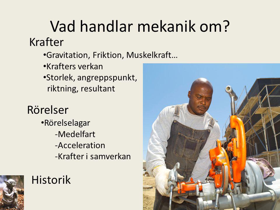 Vad handlar mekanik om? Krafter • Gravitation, Friktion, Muskelkraft… • Krafters verkan • Storlek, angreppspunkt, riktning, resultant Rörelser • Rörel