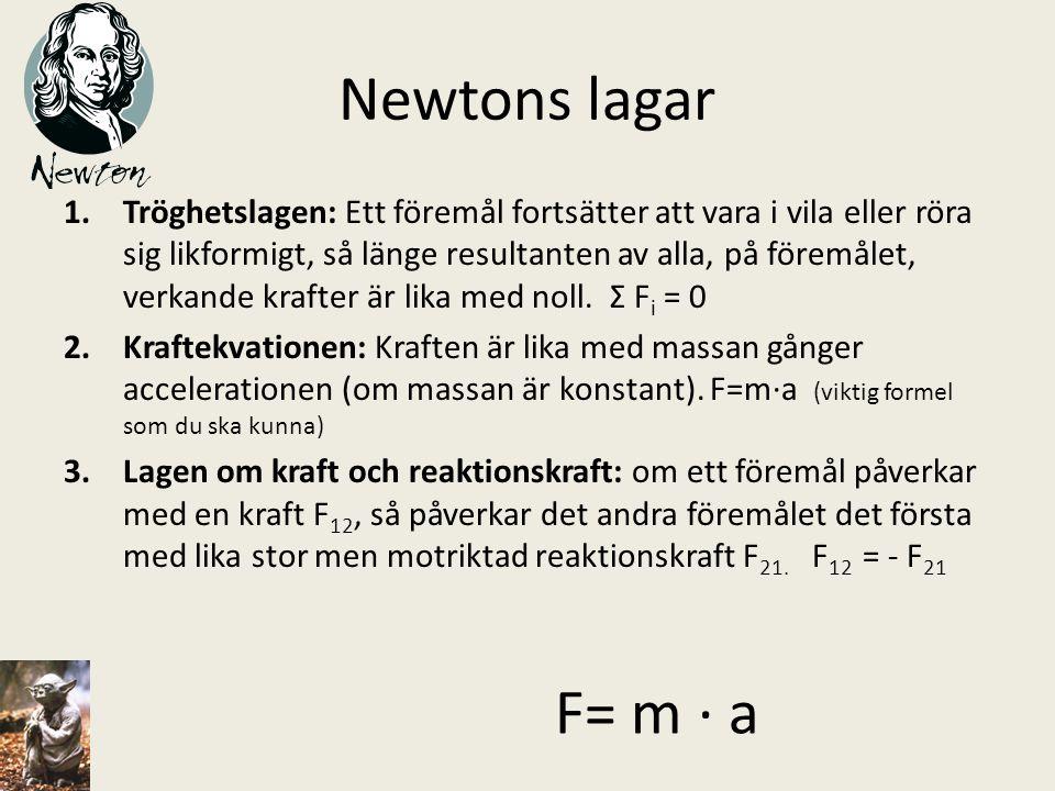 Newtons lagar 1.Tröghetslagen: Ett föremål fortsätter att vara i vila eller röra sig likformigt, så länge resultanten av alla, på föremålet, verkande
