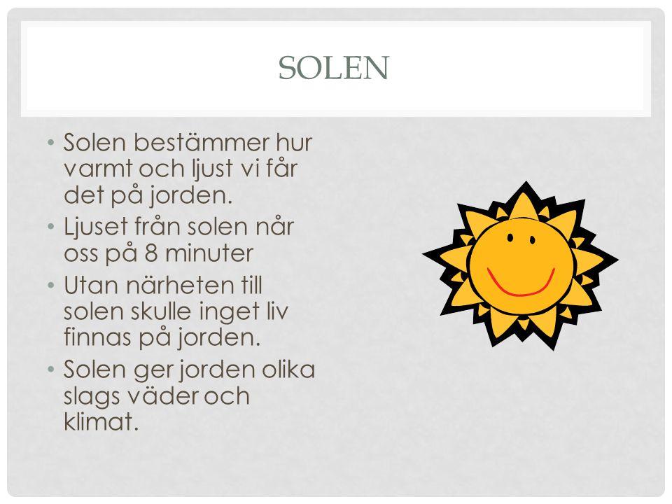 SOLEN • Solen bestämmer hur varmt och ljust vi får det på jorden. • Ljuset från solen når oss på 8 minuter • Utan närheten till solen skulle inget liv