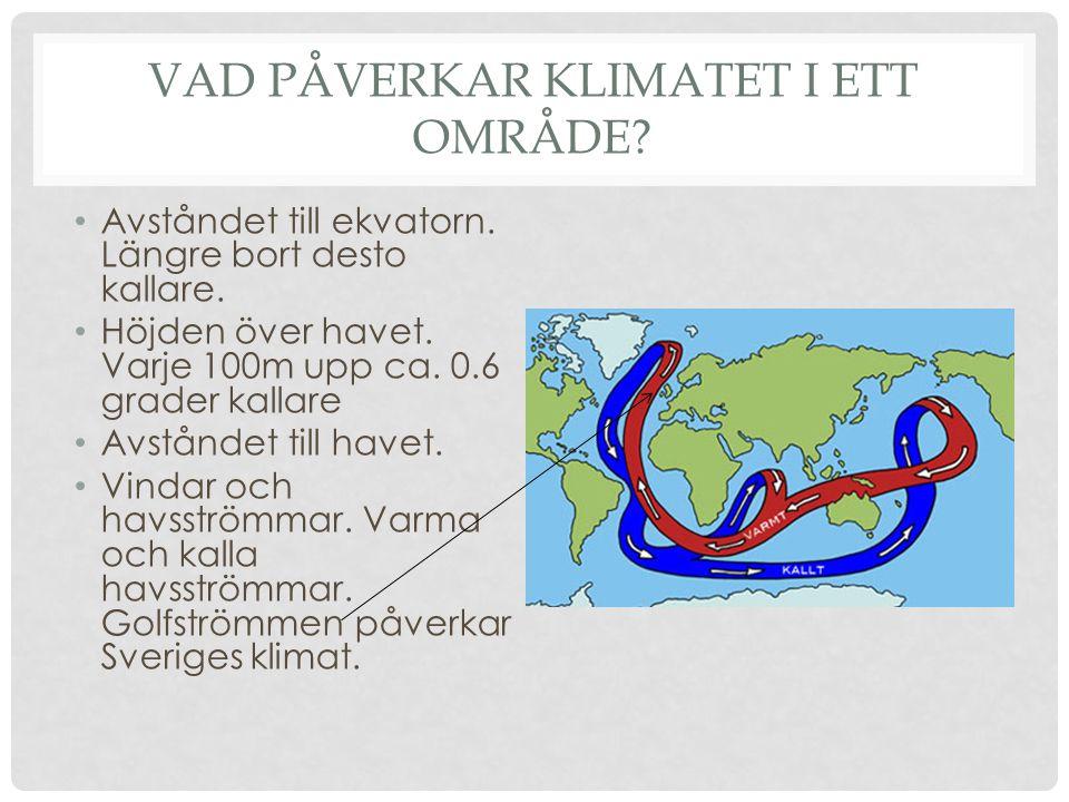 VAD PÅVERKAR KLIMATET I ETT OMRÅDE? • Avståndet till ekvatorn. Längre bort desto kallare. • Höjden över havet. Varje 100m upp ca. 0.6 grader kallare •