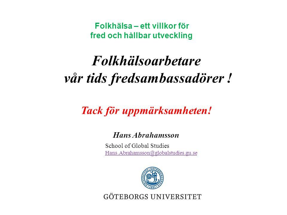 Folkhälsoarbetare vår tids fredsambassadörer ! Tack för uppmärksamheten! Hans Abrahamsson School of Global Studies Hans.Abrahamsson@globalstudies.gu.s