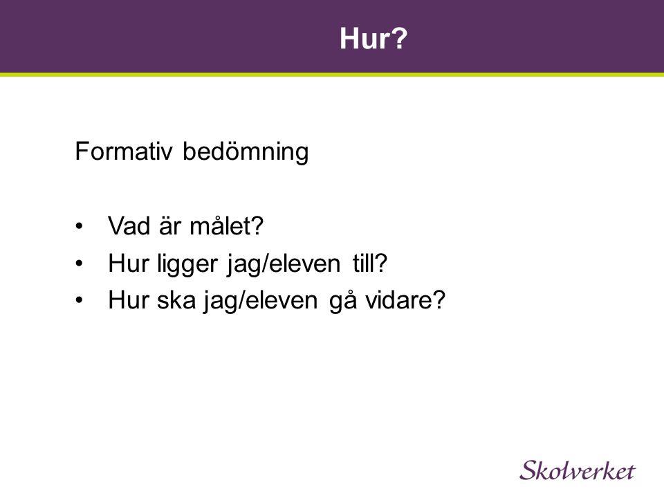 Hur? Formativ bedömning •Vad är målet? •Hur ligger jag/eleven till? •Hur ska jag/eleven gå vidare?