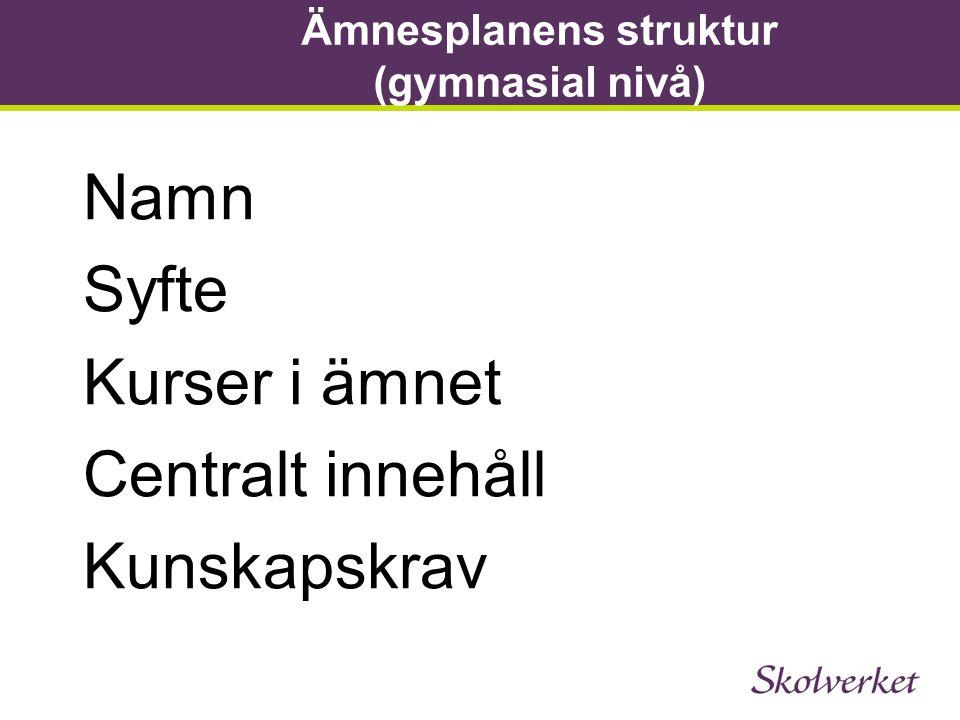 Ämnesplanens struktur (gymnasial nivå) Namn Syfte Kurser i ämnet Centralt innehåll Kunskapskrav