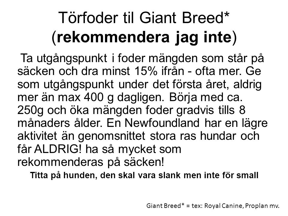 Törfoder til Giant Breed* (rekommendera jag inte) Ta utgångspunkt i foder mängden som står på säcken och dra minst 15% ifrån - ofta mer. Ge som utgång