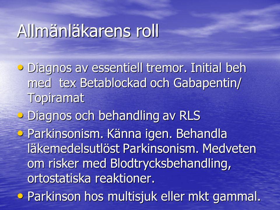 Allmänläkarens roll • Diagnos av essentiell tremor. Initial beh med tex Betablockad och Gabapentin/ Topiramat • Diagnos och behandling av RLS • Parkin