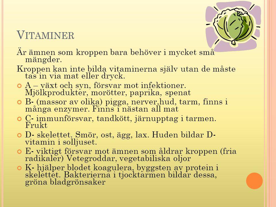 V ITAMINER Är ämnen som kroppen bara behöver i mycket små mängder. Kroppen kan inte bilda vitaminerna själv utan de måste tas in via mat eller dryck.