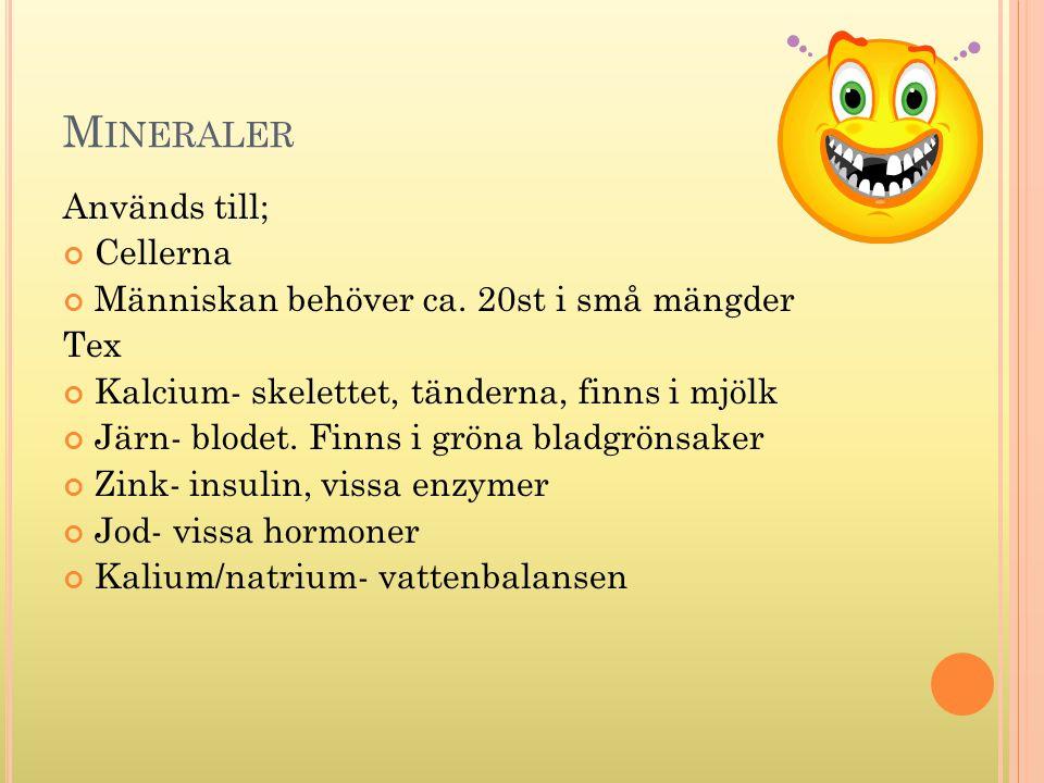 M INERALER Används till; Cellerna Människan behöver ca. 20st i små mängder Tex Kalcium- skelettet, tänderna, finns i mjölk Järn- blodet. Finns i gröna