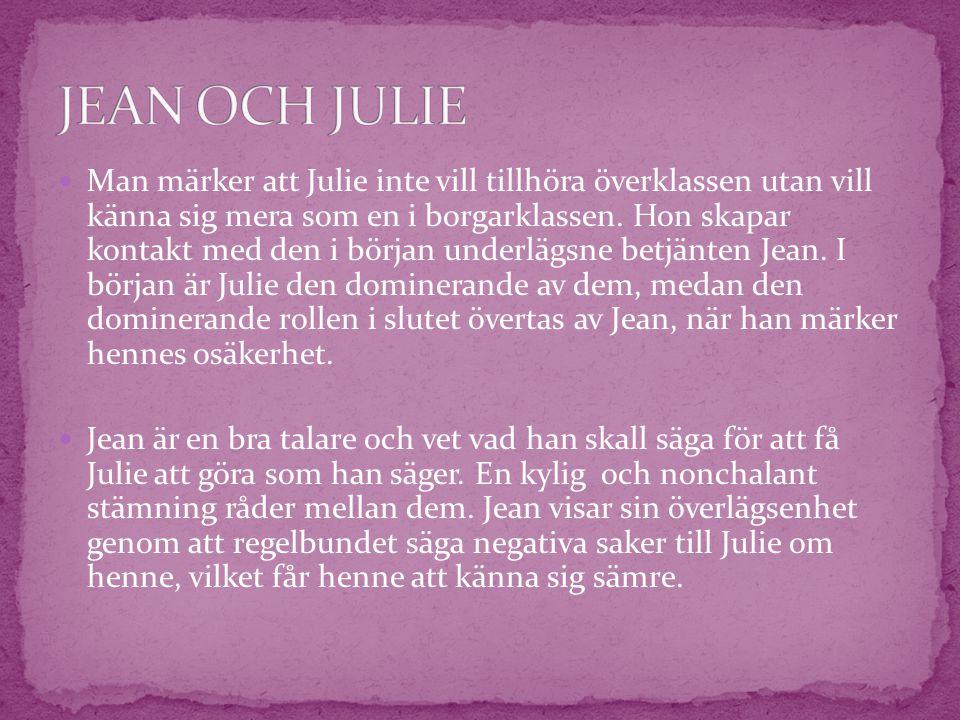  Man märker att Julie inte vill tillhöra överklassen utan vill känna sig mera som en i borgarklassen. Hon skapar kontakt med den i början underlägsne