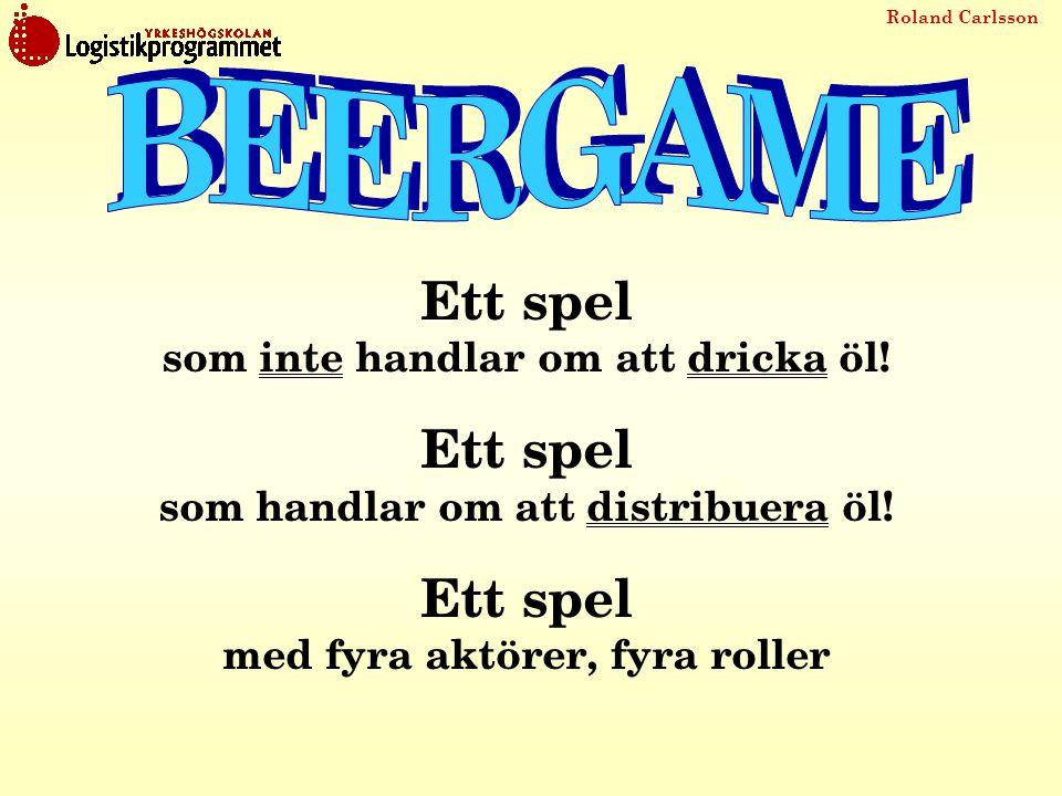 Roland Carlsson Ett spel där återförsäljare, grossist, distributör och tillverkare (bryggeri) bildar en försörjningskedja Ett spel som handlar om samarbete (eller inte?) Ett spel med EN målsättning: Att tillfredställa konsumentens efterfrågan till lägsta totala kostnad
