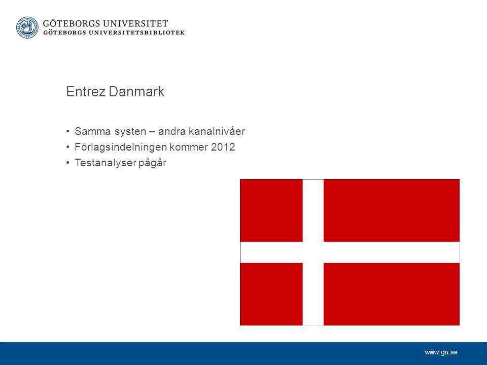 www.gu.se Entrez Danmark •Samma systen – andra kanalnivåer •Förlagsindelningen kommer 2012 •Testanalyser pågår