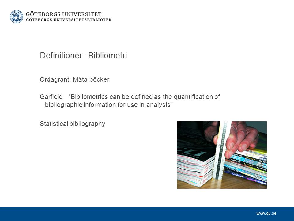 www.gu.se Definitioner - Bibliometri Ordagrant: Mäta böcker Garfield - Bibliometrics can be defined as the quantification of bibliographic information for use in analysis Statistical bibliography