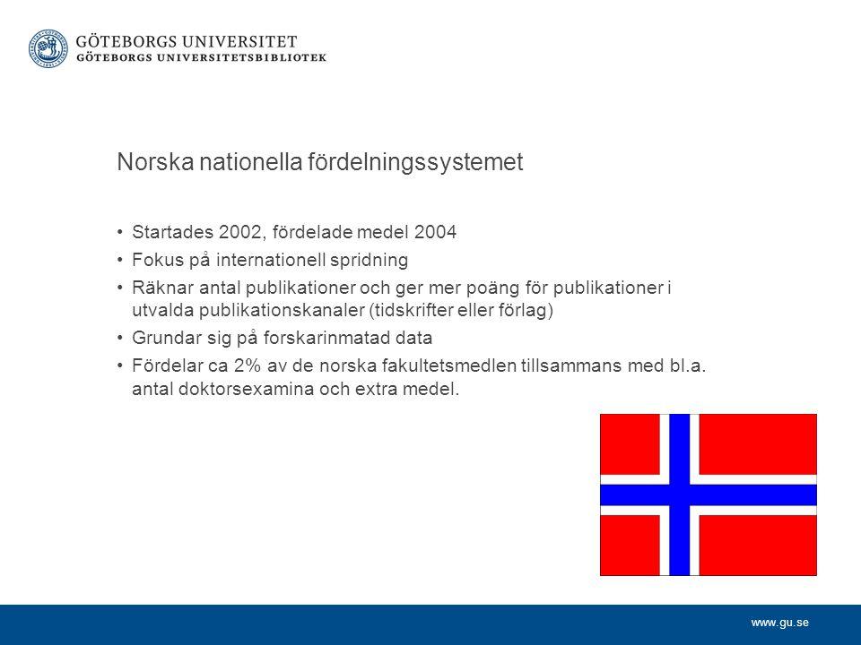 www.gu.se Norska nationella fördelningssystemet •Startades 2002, fördelade medel 2004 •Fokus på internationell spridning •Räknar antal publikationer och ger mer poäng för publikationer i utvalda publikationskanaler (tidskrifter eller förlag) •Grundar sig på forskarinmatad data •Fördelar ca 2% av de norska fakultetsmedlen tillsammans med bl.a.