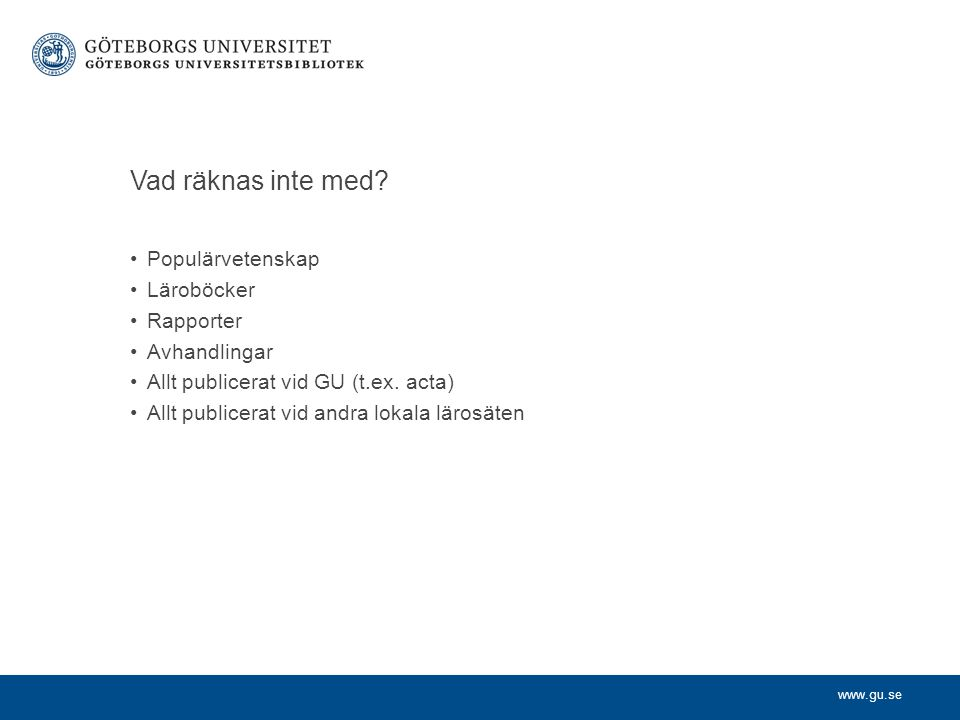 www.gu.se Kvalitetsbedömning genom nivåindelning •Vetenskapliga kanaler (tidskrifter och förlag) delas upp i två nivåer •Den övre (mer prestigefulla) nivån ska motsvara 20% av publiceringarna på världsbasis •Kanalernas nivåindelning bestäms i ca 50 st peer-grupper •Nivåindelningen publiceras och finns sökbar - http://dbh.nsd.uib.no/kanaler/ http://dbh.nsd.uib.no/kanaler/