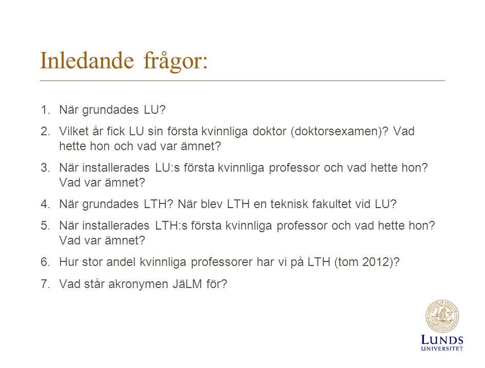 Inledande frågor: 1.När grundades LU? 2.Vilket år fick LU sin första kvinnliga doktor (doktorsexamen)? Vad hette hon och vad var ämnet? 3.När installe