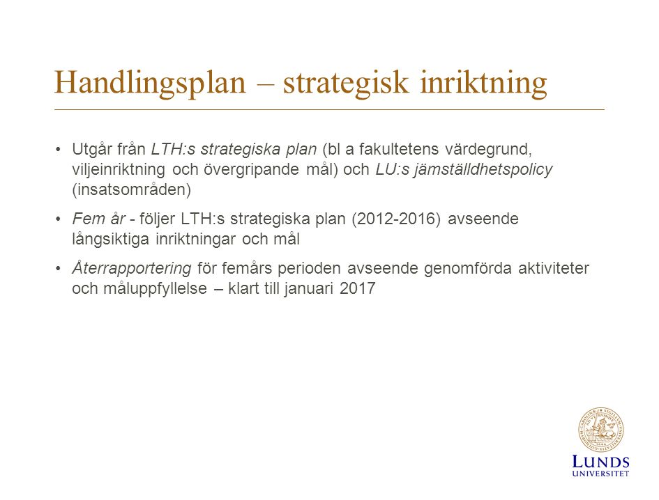 Handlingsplan – strategisk inriktning •Utgår från LTH:s strategiska plan (bl a fakultetens värdegrund, viljeinriktning och övergripande mål) och LU:s