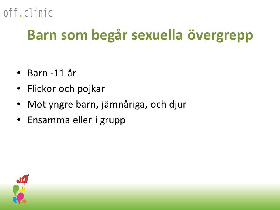 Barn som begår sexuella övergrepp • Barn -11 år • Flickor och pojkar • Mot yngre barn, jämnåriga, och djur • Ensamma eller i grupp Off.Clinic 2012