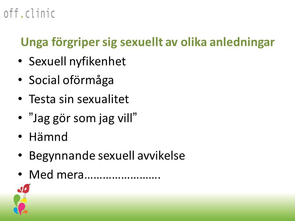 Unga förgriper sig sexuellt av olika anledningar • Sexuell nyfikenhet • Social oförmåga • Testa sin sexualitet • Jag gör som jag vill • Hämnd • Begynnande sexuell avvikelse • Med mera…………………….