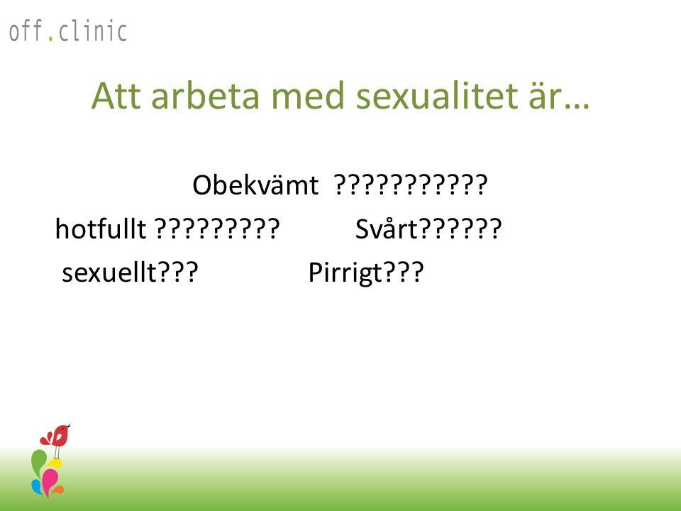 Att arbeta med sexualitet är… Obekvämt ??????????? hotfullt ????????? Svårt?????? sexuellt??? Pirrigt??? Off.Clinic 2012