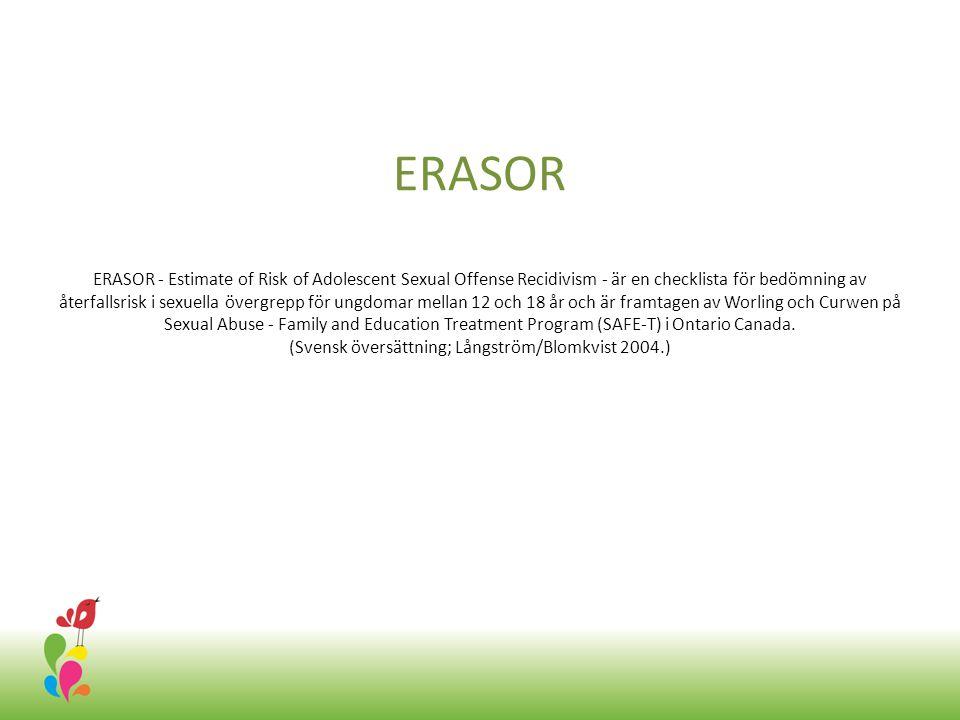 ERASOR ERASOR - Estimate of Risk of Adolescent Sexual Offense Recidivism - är en checklista för bedömning av återfallsrisk i sexuella övergrepp för ungdomar mellan 12 och 18 år och är framtagen av Worling och Curwen på Sexual Abuse - Family and Education Treatment Program (SAFE-T) i Ontario Canada.