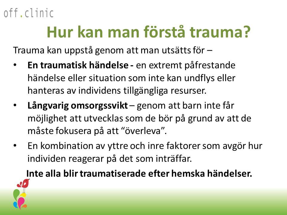 Hur kan man förstå trauma? Trauma kan uppstå genom att man utsätts för – • En traumatisk händelse - en extremt påfrestande händelse eller situation so