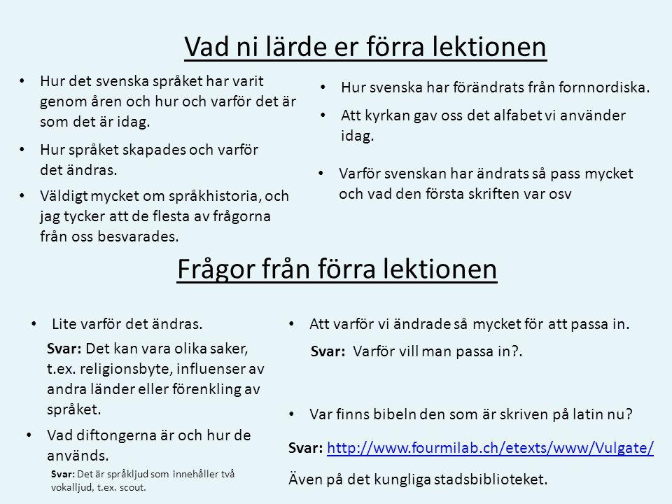 • Hur det svenska språket har varit genom åren och hur och varför det är som det är idag. Vad ni lärde er förra lektionen Frågor från förra lektionen
