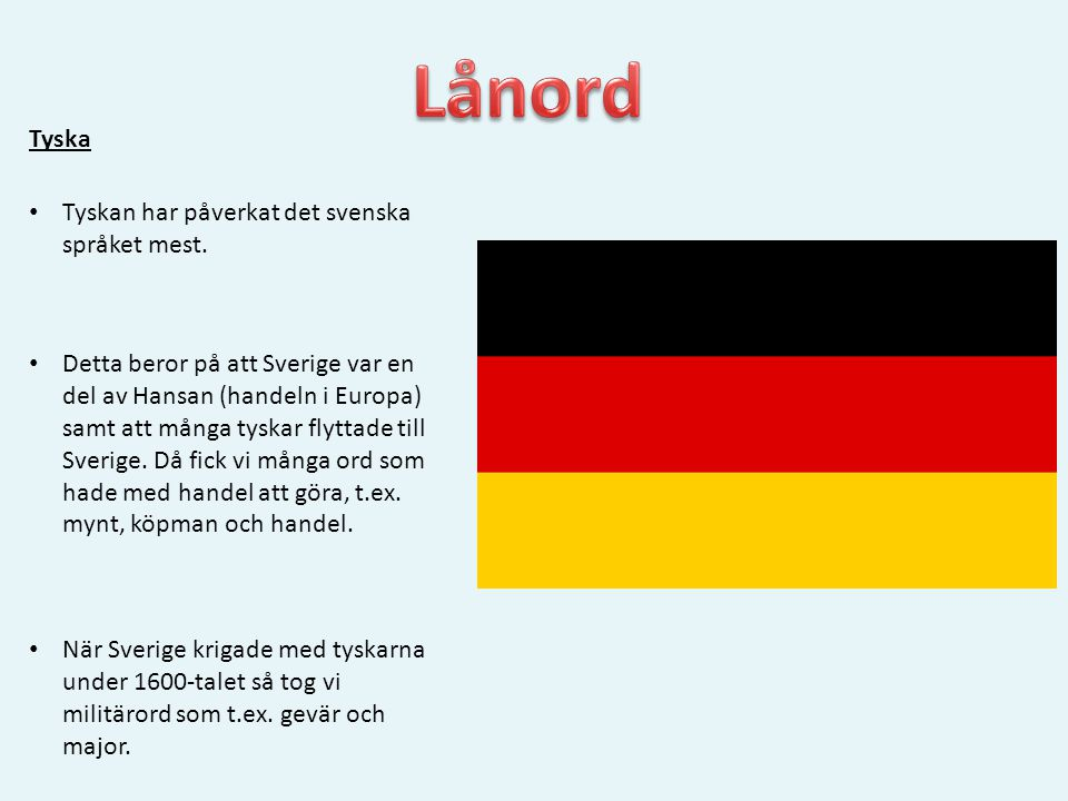 Tyska • Tyskan har påverkat det svenska språket mest. • Detta beror på att Sverige var en del av Hansan (handeln i Europa) samt att många tyskar flytt