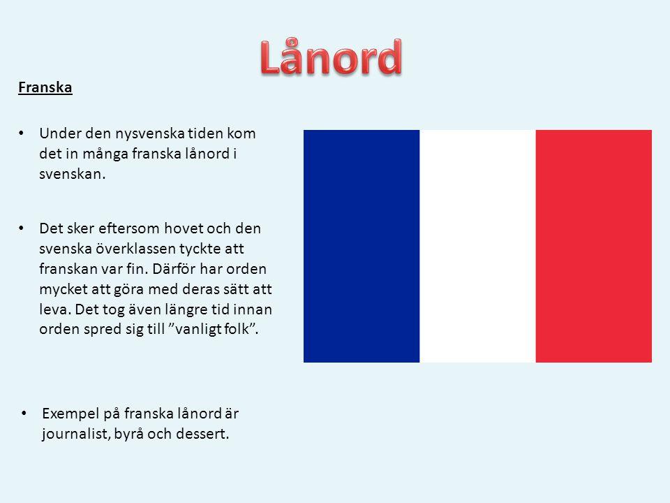 Franska • Under den nysvenska tiden kom det in många franska lånord i svenskan. • Det sker eftersom hovet och den svenska överklassen tyckte att frans