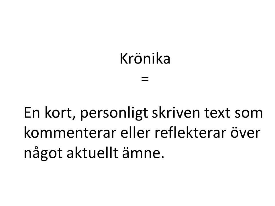 Krönika = En kort, personligt skriven text som kommenterar eller reflekterar över något aktuellt ämne.