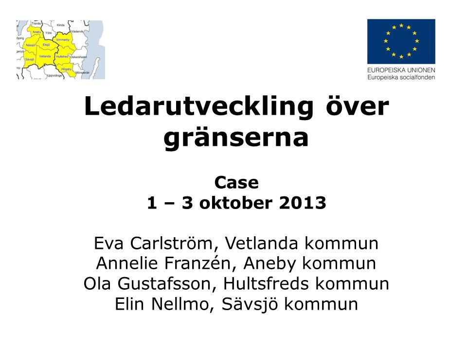 Ledarutveckling över gränserna Case 1 – 3 oktober 2013 Eva Carlström, Vetlanda kommun Annelie Franzén, Aneby kommun Ola Gustafsson, Hultsfreds kommun