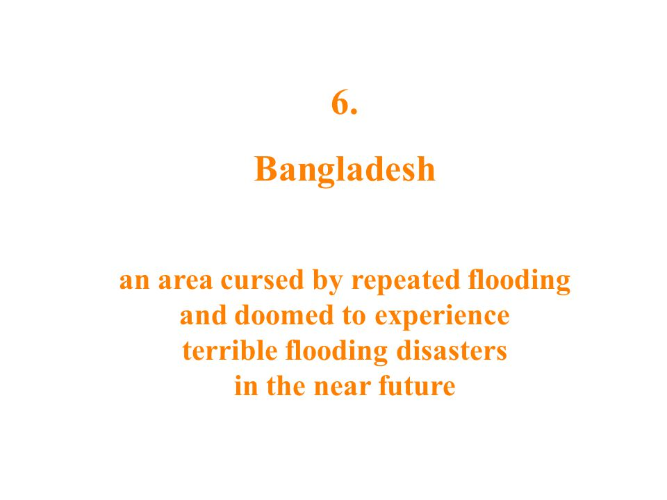 6. Bangladesh an area cursed by repeated flooding and doomed to experience terrible flooding disasters in the near future