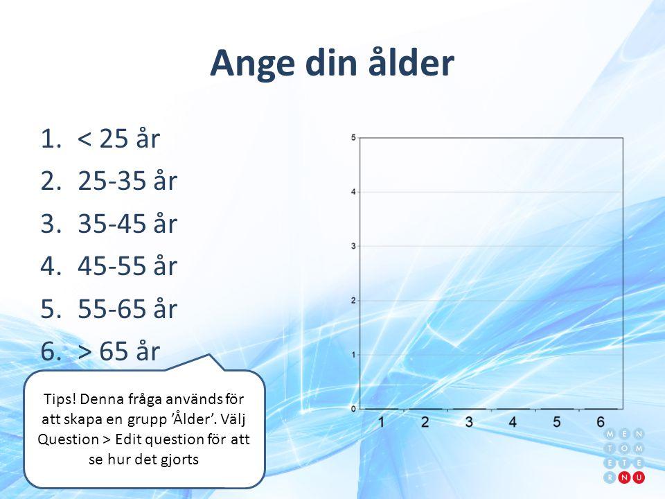 Ange din ålder 1.< 25 år 2.25-35 år 3.35-45 år 4.45-55 år 5.55-65 år 6.> 65 år Tips! Denna fråga används för att skapa en grupp 'Ålder'. Välj Question