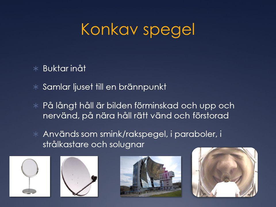 Konkav spegel  Buktar inåt  Samlar ljuset till en brännpunkt  På långt håll är bilden förminskad och upp och nervänd, på nära håll rätt vänd och förstorad  Används som smink/rakspegel, i paraboler, i strålkastare och solugnar