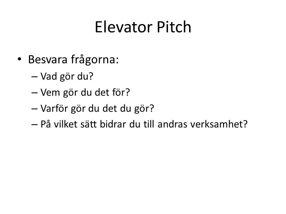 Elevator Pitch • Besvara frågorna: – Vad gör du? – Vem gör du det för? – Varför gör du det du gör? – På vilket sätt bidrar du till andras verksamhet?