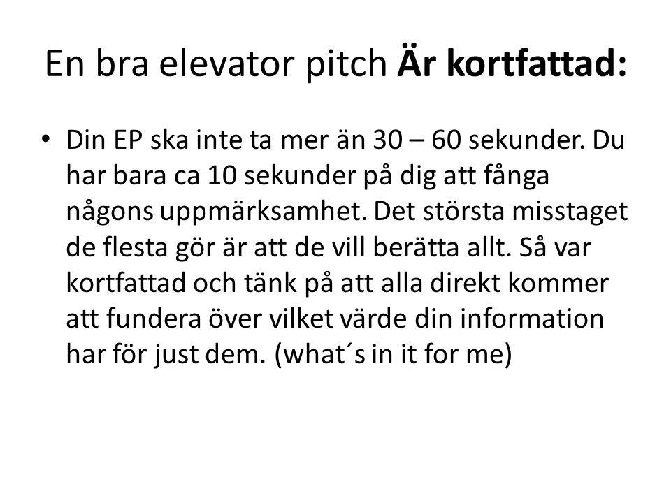 En bra elevator pitch Är kortfattad: • Din EP ska inte ta mer än 30 – 60 sekunder. Du har bara ca 10 sekunder på dig att fånga någons uppmärksamhet. D