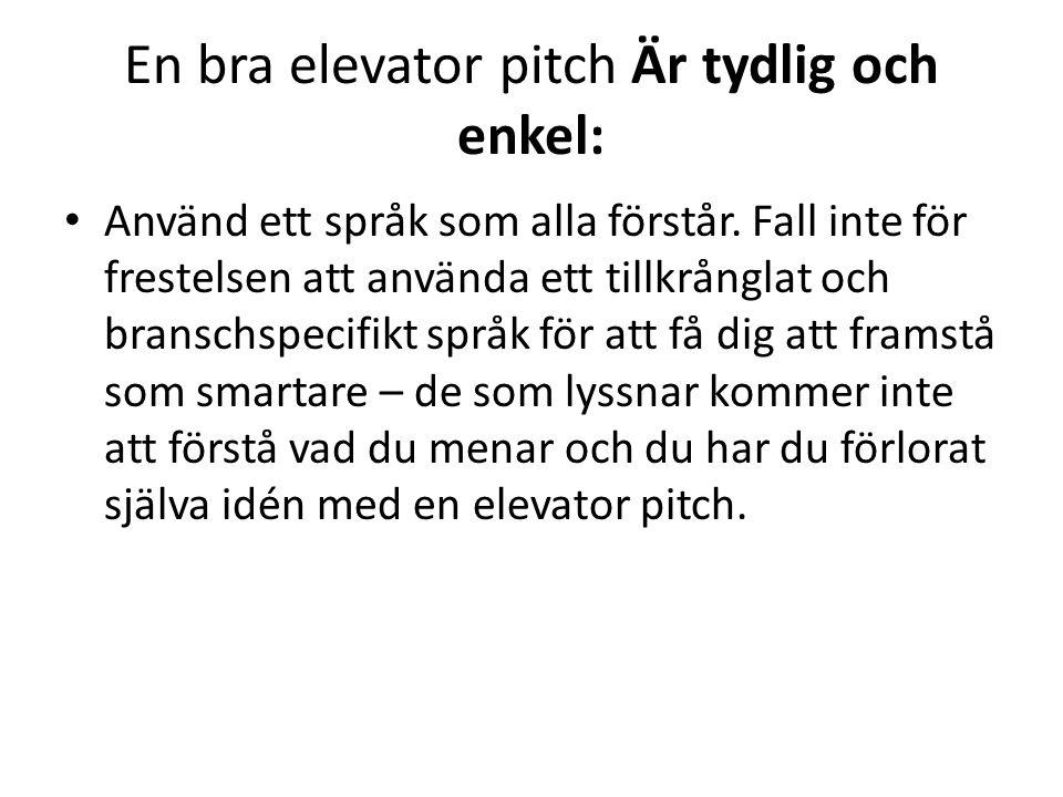En bra elevator pitch Är tydlig och enkel: • Använd ett språk som alla förstår. Fall inte för frestelsen att använda ett tillkrånglat och branschspeci