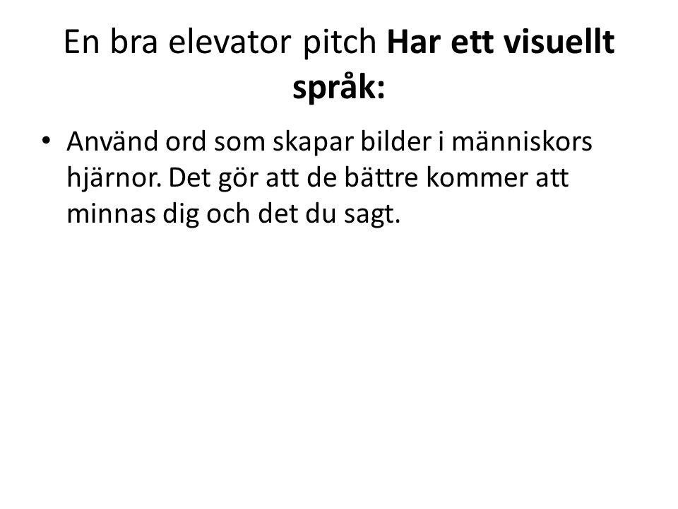 En bra elevator pitch Har ett visuellt språk: • Använd ord som skapar bilder i människors hjärnor. Det gör att de bättre kommer att minnas dig och det