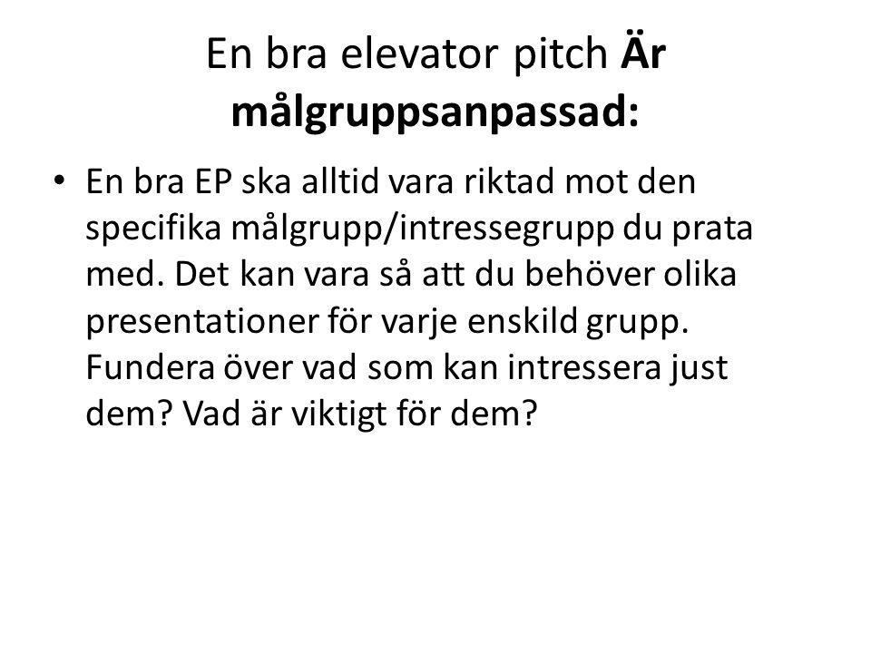En bra elevator pitch Är målgruppsanpassad: • En bra EP ska alltid vara riktad mot den specifika målgrupp/intressegrupp du prata med. Det kan vara så