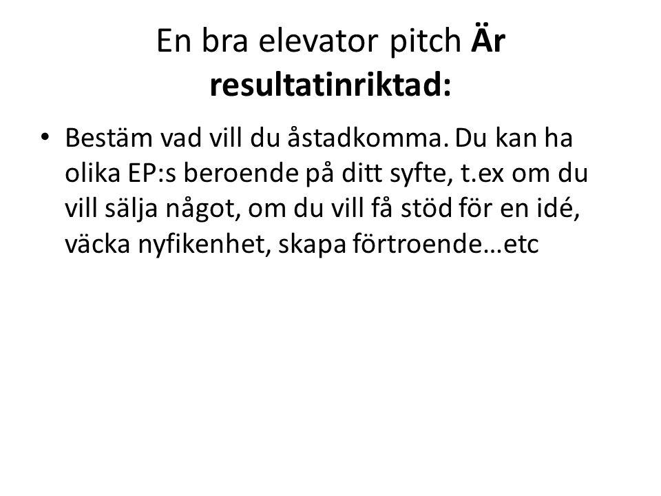 En bra elevator pitch Är resultatinriktad: • Bestäm vad vill du åstadkomma. Du kan ha olika EP:s beroende på ditt syfte, t.ex om du vill sälja något,