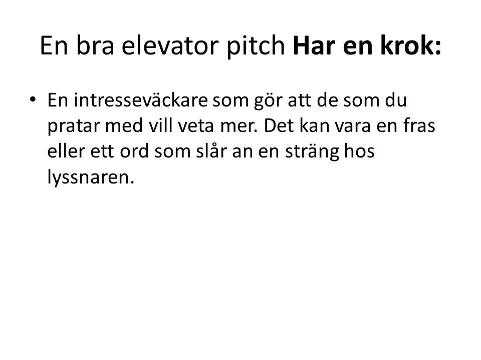 En bra elevator pitch Har en krok: • En intresseväckare som gör att de som du pratar med vill veta mer. Det kan vara en fras eller ett ord som slår an