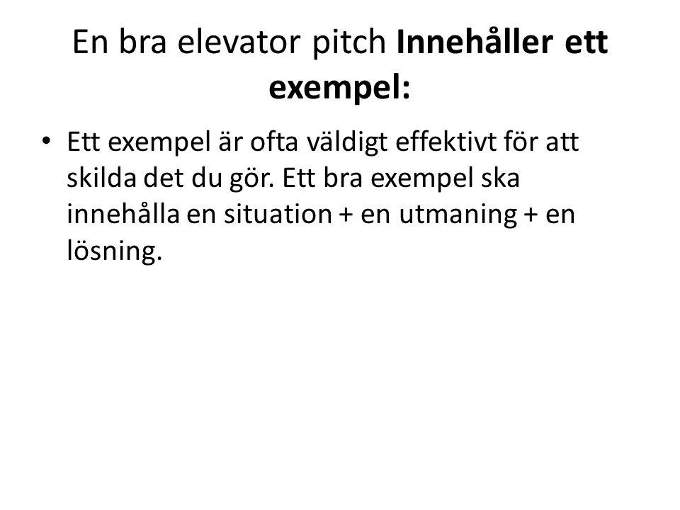 En bra elevator pitch Innehåller ett exempel: • Ett exempel är ofta väldigt effektivt för att skilda det du gör. Ett bra exempel ska innehålla en situ