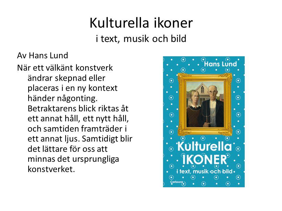 Kulturella ikoner i text, musik och bild Av Hans Lund När ett välkänt konstverk ändrar skepnad eller placeras i en ny kontext händer någonting. Betrak