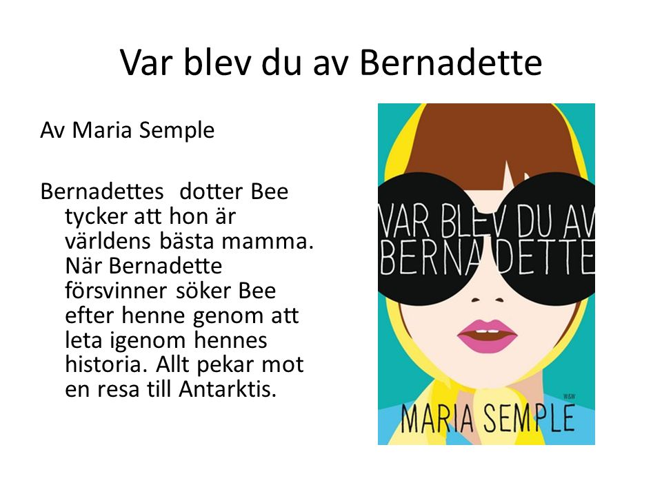 Var blev du av Bernadette Av Maria Semple Bernadettes dotter Bee tycker att hon är världens bästa mamma. När Bernadette försvinner söker Bee efter hen